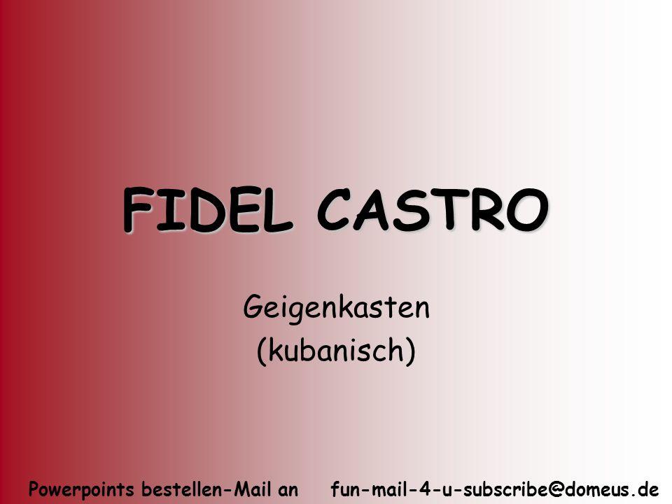Powerpoints bestellen-Mail an fun-mail-4-u-subscribe@domeus.de FIDEL CASTRO Geigenkasten (kubanisch)