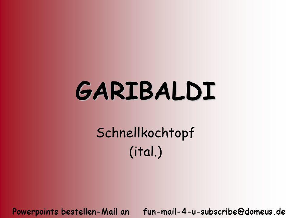 Powerpoints bestellen-Mail an fun-mail-4-u-subscribe@domeus.de GARIBALDI Schnellkochtopf (ital.)