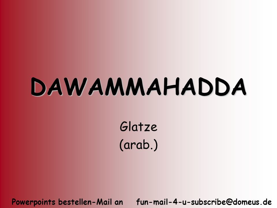 Powerpoints bestellen-Mail an fun-mail-4-u-subscribe@domeus.de DAWAMMAHADDA Glatze (arab.)