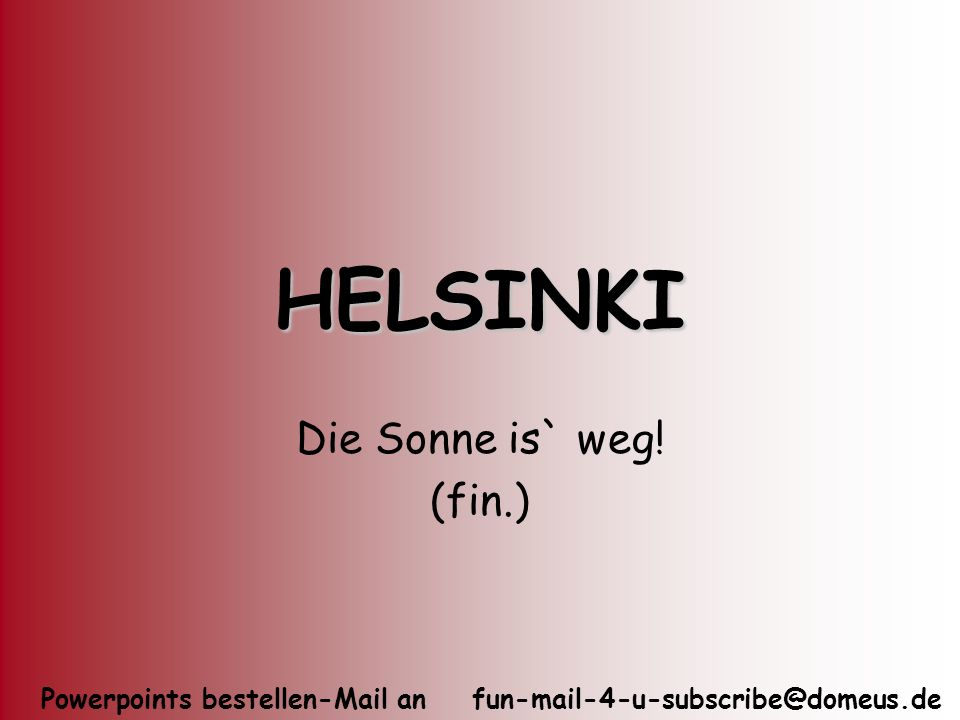 Powerpoints bestellen-Mail an fun-mail-4-u-subscribe@domeus.de HELSINKI Die Sonne is` weg! (fin.)