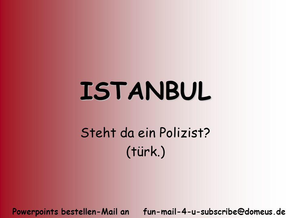 Powerpoints bestellen-Mail an fun-mail-4-u-subscribe@domeus.de ISTANBUL Steht da ein Polizist? (türk.)