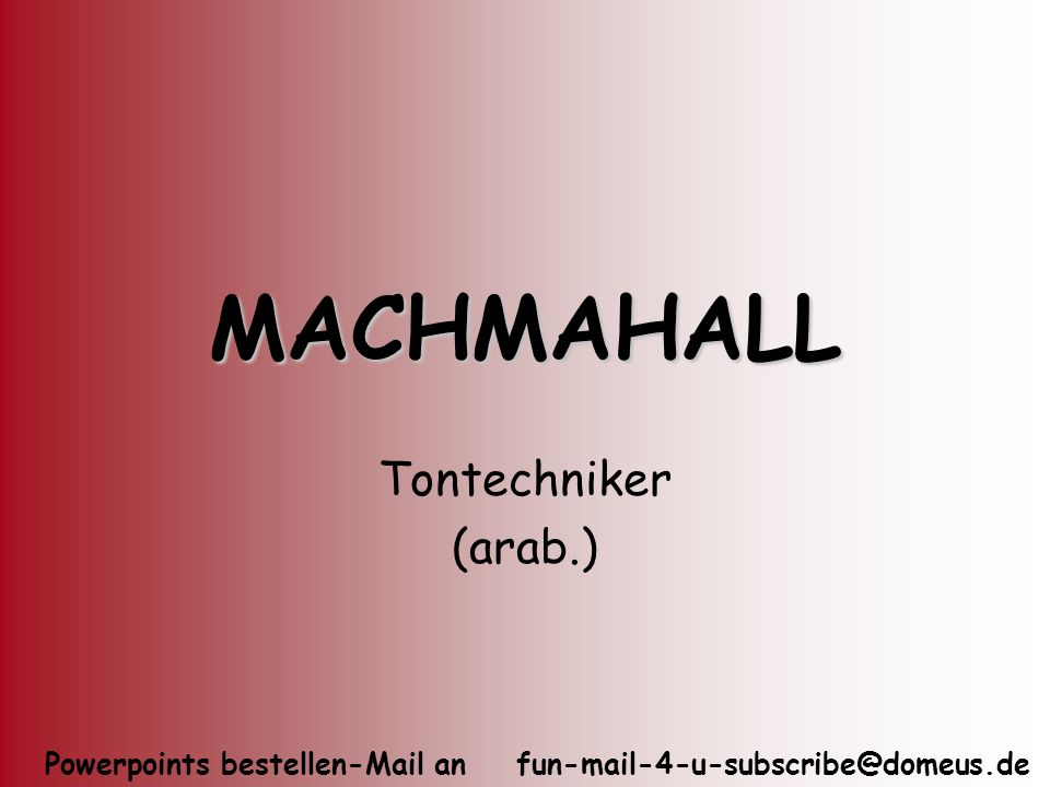 Powerpoints bestellen-Mail an fun-mail-4-u-subscribe@domeus.de MACHMAHALL Tontechniker (arab.)