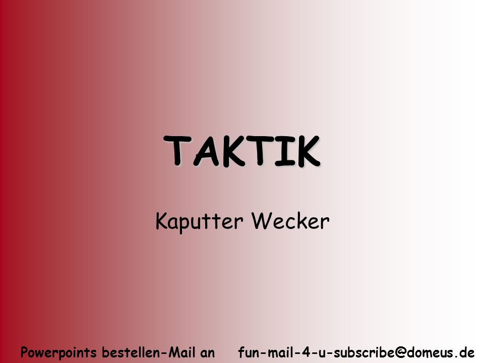 Powerpoints bestellen-Mail an fun-mail-4-u-subscribe@domeus.de TAKTIK Kaputter Wecker