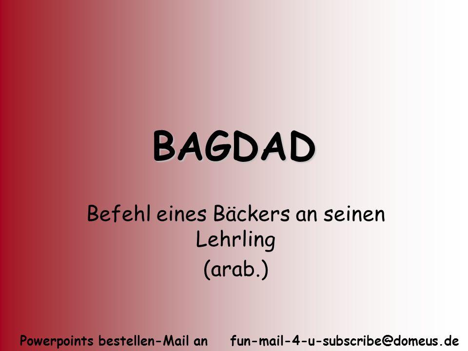 Powerpoints bestellen-Mail an fun-mail-4-u-subscribe@domeus.de BAGDAD Befehl eines Bäckers an seinen Lehrling (arab.)