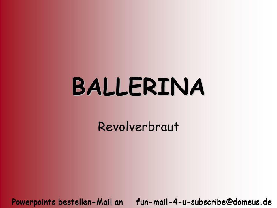 Powerpoints bestellen-Mail an fun-mail-4-u-subscribe@domeus.de BALLERINA Revolverbraut