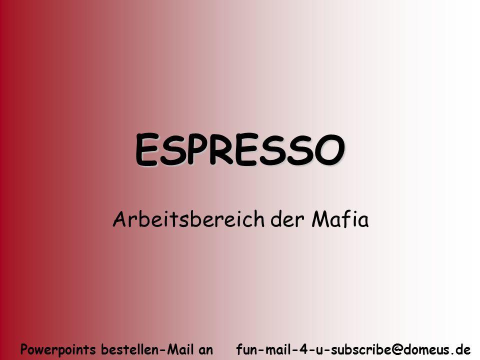 Powerpoints bestellen-Mail an fun-mail-4-u-subscribe@domeus.de ESPRESSO Arbeitsbereich der Mafia