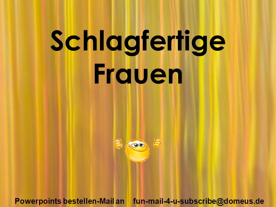 Powerpoints bestellen-Mail an fun-mail-4-u-subscribe@domeus.de Schlagfertige Frauen