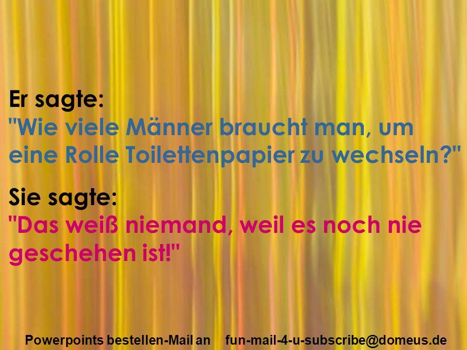 Powerpoints bestellen-Mail an fun-mail-4-u-subscribe@domeus.de Er sagte: Wie viele Männer braucht man, um eine Rolle Toilettenpapier zu wechseln Sie sagte: Das weiß niemand, weil es noch nie geschehen ist!