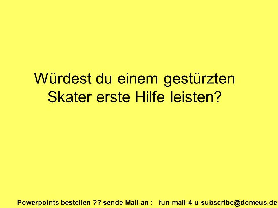 Powerpoints bestellen ?? sende Mail an : fun-mail-4-u-subscribe@domeus.de Würdest du einem gestürzten Skater erste Hilfe leisten?