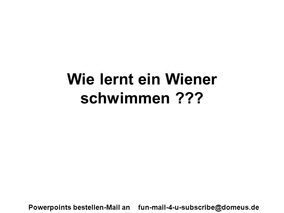 Powerpoints bestellen-Mail an fun-mail-4-u-subscribe@domeus.de Wie lernt ein Wiener schwimmen ???