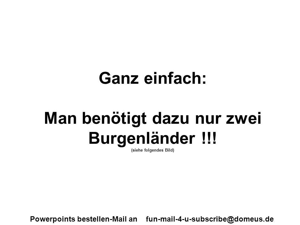 Powerpoints bestellen-Mail an fun-mail-4-u-subscribe@domeus.de Ganz einfach: Man benötigt dazu nur zwei Burgenländer !!! (siehe folgendes Bild)