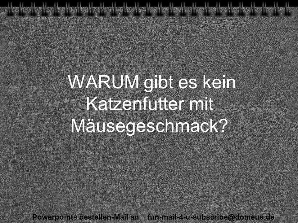 Powerpoints bestellen-Mail an fun-mail-4-u-subscribe@domeus.de WARUM gibt es kein Katzenfutter mit Mäusegeschmack