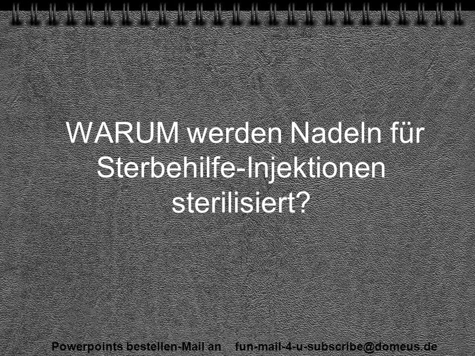 Powerpoints bestellen-Mail an fun-mail-4-u-subscribe@domeus.de WARUM werden Nadeln für Sterbehilfe-Injektionen sterilisiert
