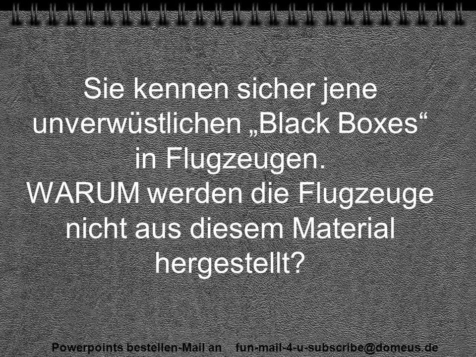 Powerpoints bestellen-Mail an fun-mail-4-u-subscribe@domeus.de Sie kennen sicher jene unverwüstlichen Black Boxes in Flugzeugen.