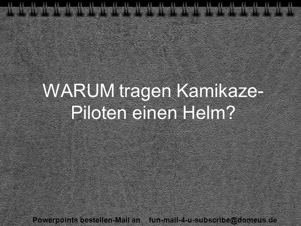 Powerpoints bestellen-Mail an fun-mail-4-u-subscribe@domeus.de WARUM tragen Kamikaze- Piloten einen Helm