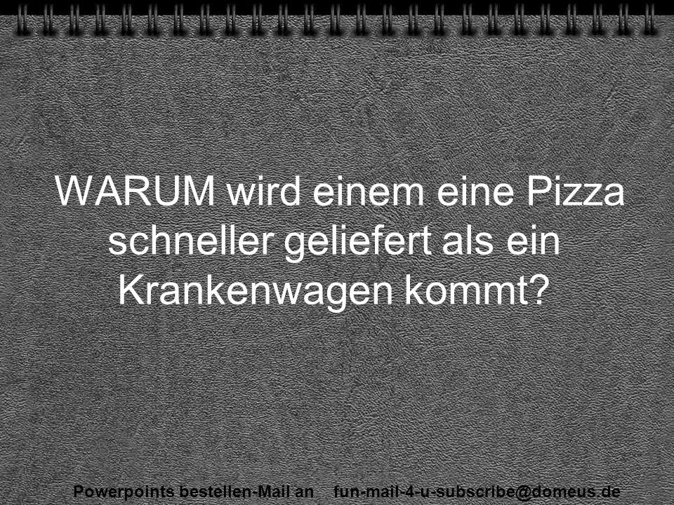 Powerpoints bestellen-Mail an fun-mail-4-u-subscribe@domeus.de WARUM wird einem eine Pizza schneller geliefert als ein Krankenwagen kommt
