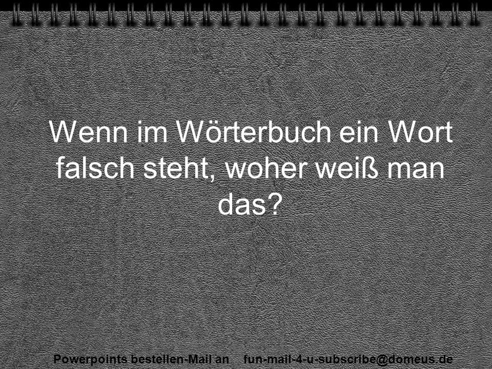 Powerpoints bestellen-Mail an fun-mail-4-u-subscribe@domeus.de Wenn im Wörterbuch ein Wort falsch steht, woher weiß man das