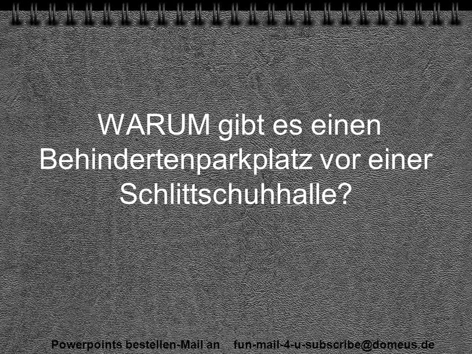 Powerpoints bestellen-Mail an fun-mail-4-u-subscribe@domeus.de WARUM gibt es einen Behindertenparkplatz vor einer Schlittschuhhalle
