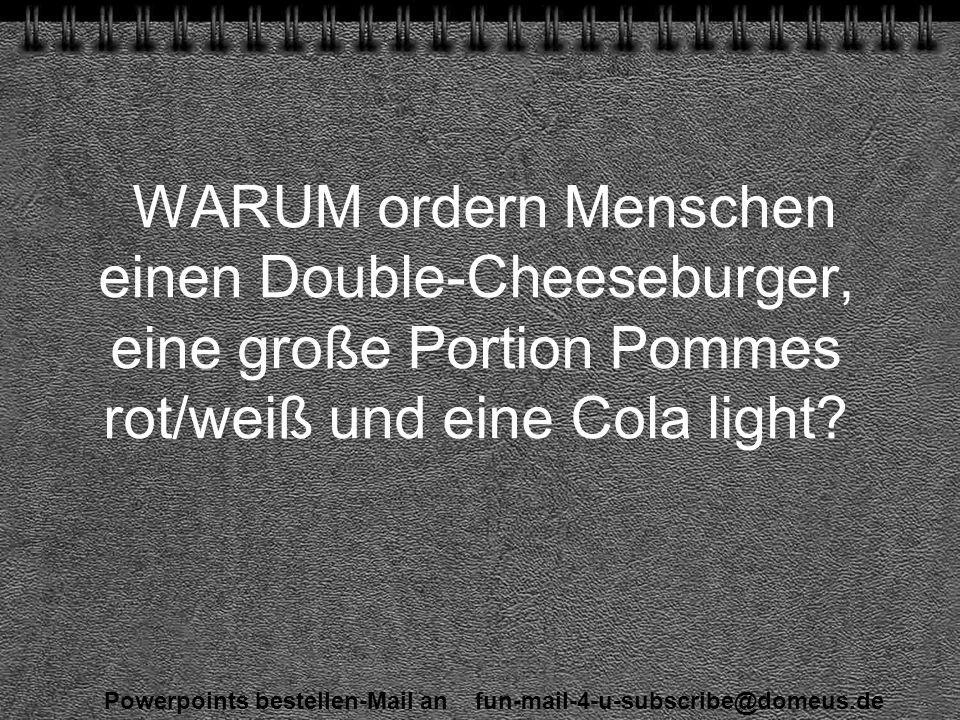 Powerpoints bestellen-Mail an fun-mail-4-u-subscribe@domeus.de WARUM ordern Menschen einen Double-Cheeseburger, eine große Portion Pommes rot/weiß und eine Cola light