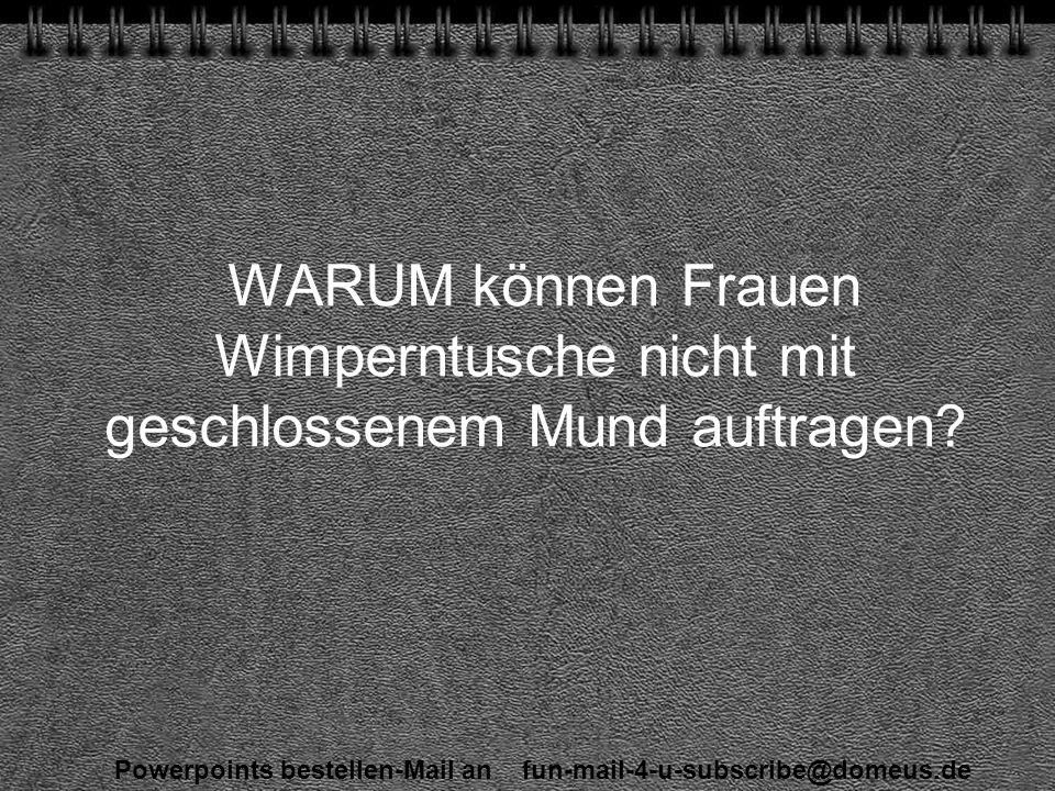 Powerpoints bestellen-Mail an fun-mail-4-u-subscribe@domeus.de WARUM können Frauen Wimperntusche nicht mit geschlossenem Mund auftragen