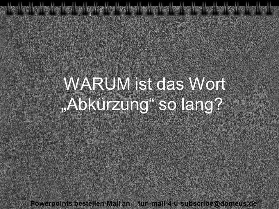 Powerpoints bestellen-Mail an fun-mail-4-u-subscribe@domeus.de WARUM ist das Wort Abkürzung so lang