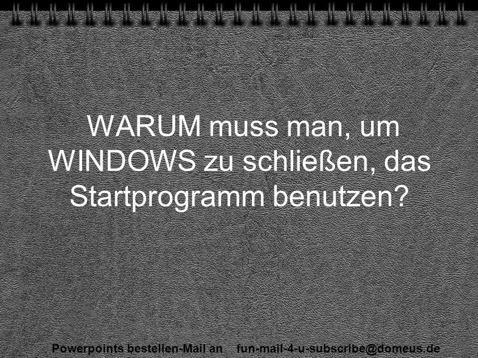 Powerpoints bestellen-Mail an fun-mail-4-u-subscribe@domeus.de WARUM muss man, um WINDOWS zu schließen, das Startprogramm benutzen