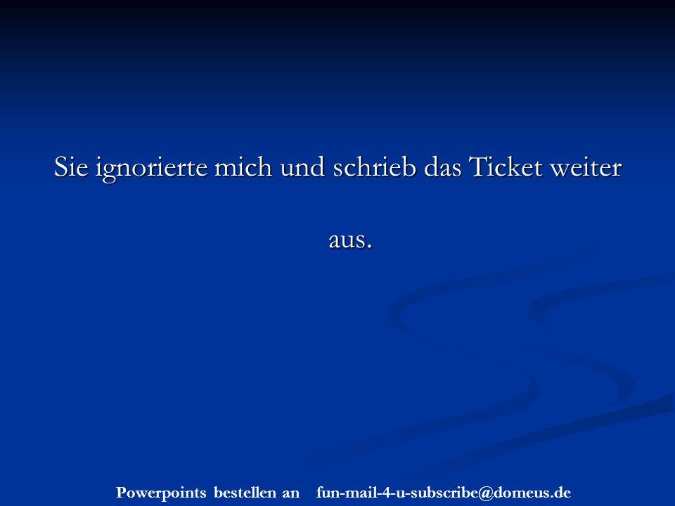 Powerpoints bestellen an fun-mail-4-u-subscribe@domeus.de Sie ignorierte mich und schrieb das Ticket weiter aus.