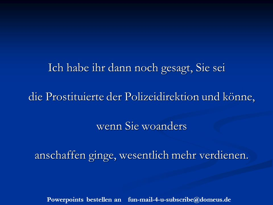 Powerpoints bestellen an fun-mail-4-u-subscribe@domeus.de Ich habe ihr dann noch gesagt, Sie sei die Prostituierte der Polizeidirektion und könne, wenn Sie woanders anschaffen ginge, wesentlich mehr verdienen.