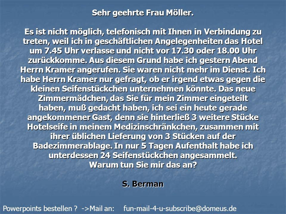 Powerpoints bestellen ? ->Mail an: fun-mail-4-u-subscribe@domeus.de Sehr geehrte Frau Möller. Es ist nicht möglich, telefonisch mit Ihnen in Verbindun