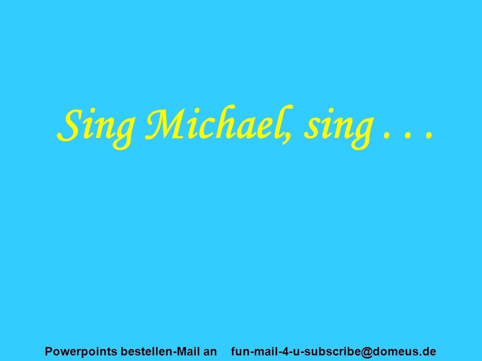 Powerpoints bestellen-Mail an fun-mail-4-u-subscribe@domeus.de Sing Michael, sing...