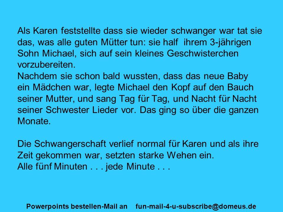 Powerpoints bestellen-Mail an fun-mail-4-u-subscribe@domeus.de Als Karen feststellte dass sie wieder schwanger war tat sie das, was alle guten Mütter tun: sie half ihrem 3-jährigen Sohn Michael, sich auf sein kleines Geschwisterchen vorzubereiten.