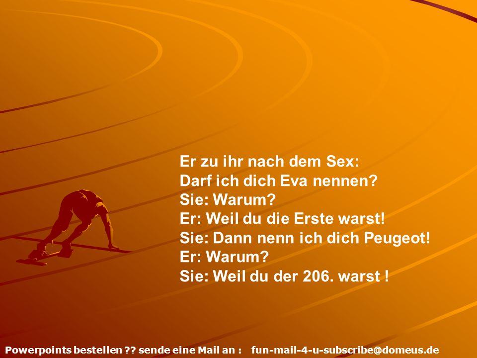 Powerpoints bestellen ?? sende eine Mail an : fun-mail-4-u-subscribe@domeus.de Er zu ihr nach dem Sex: Darf ich dich Eva nennen? Sie: Warum? Er: Weil