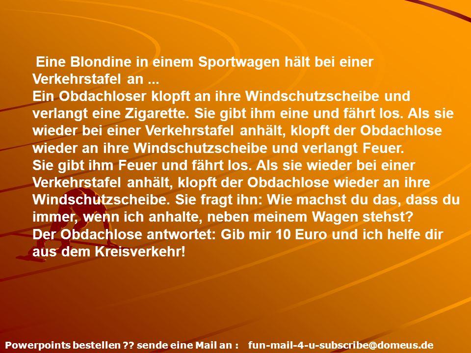 Powerpoints bestellen ?? sende eine Mail an : fun-mail-4-u-subscribe@domeus.de Eine Blondine in einem Sportwagen hält bei einer Verkehrstafel an... Ei
