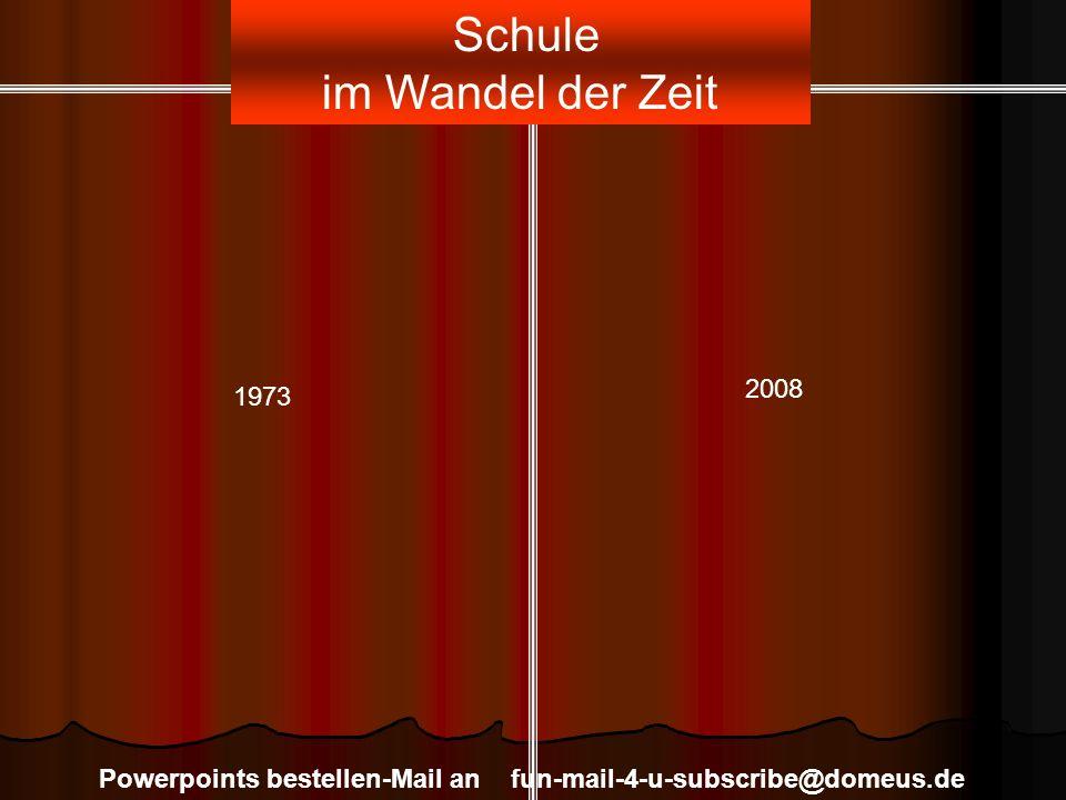 Szenario Powerpoints bestellen-Mail an fun-mail-4-u-subscribe@domeus.de Schule im Wandel der Zeit 1973 2008