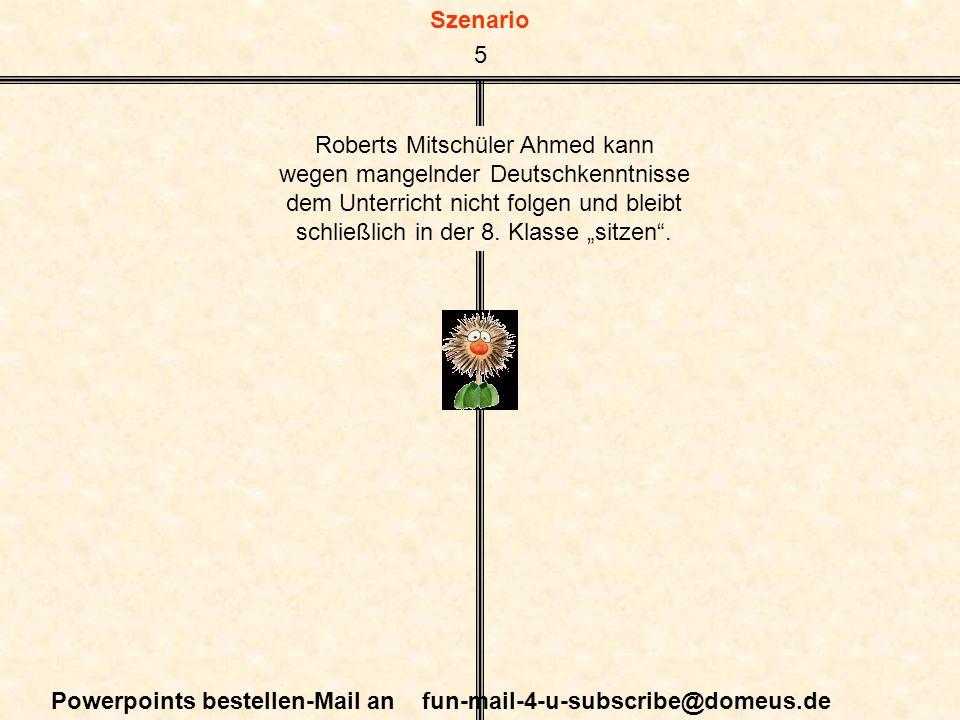 Szenario Powerpoints bestellen-Mail an fun-mail-4-u-subscribe@domeus.de Roberts Mitschüler Ahmed kann wegen mangelnder Deutschkenntnisse dem Unterricht nicht folgen und bleibt schließlich in der 8.