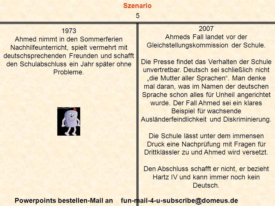 Szenario Powerpoints bestellen-Mail an fun-mail-4-u-subscribe@domeus.de 1973 Ahmed nimmt in den Sommerferien Nachhilfeunterricht, spielt vermehrt mit deutschsprechenden Freunden und schafft den Schulabschluss ein Jahr später ohne Probleme.