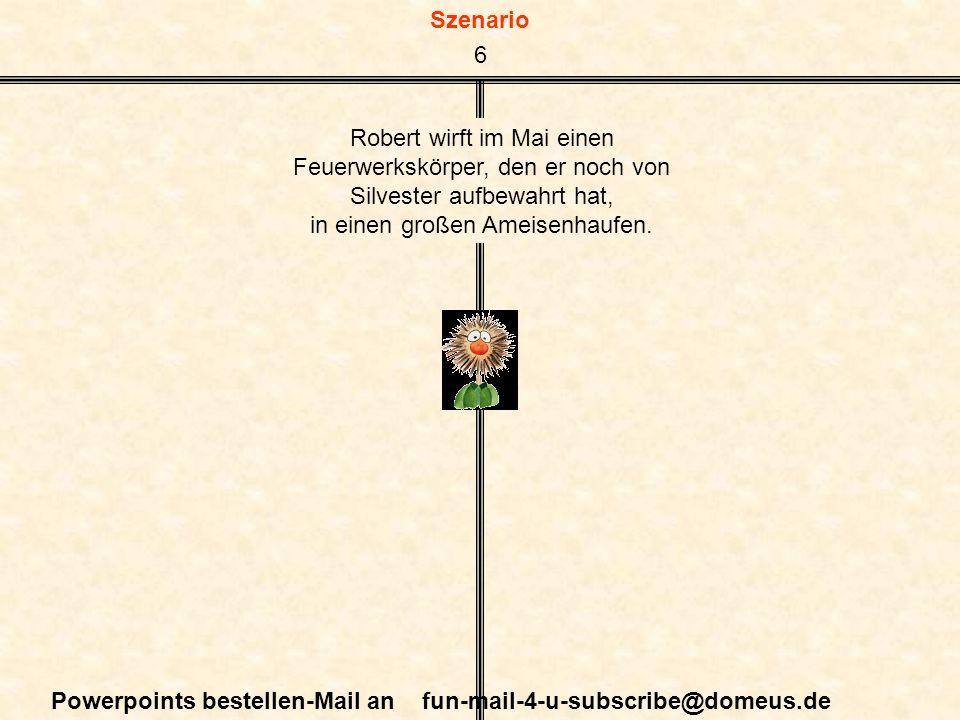 Szenario Powerpoints bestellen-Mail an fun-mail-4-u-subscribe@domeus.de Robert wirft im Mai einen Feuerwerkskörper, den er noch von Silvester aufbewahrt hat, in einen großen Ameisenhaufen.