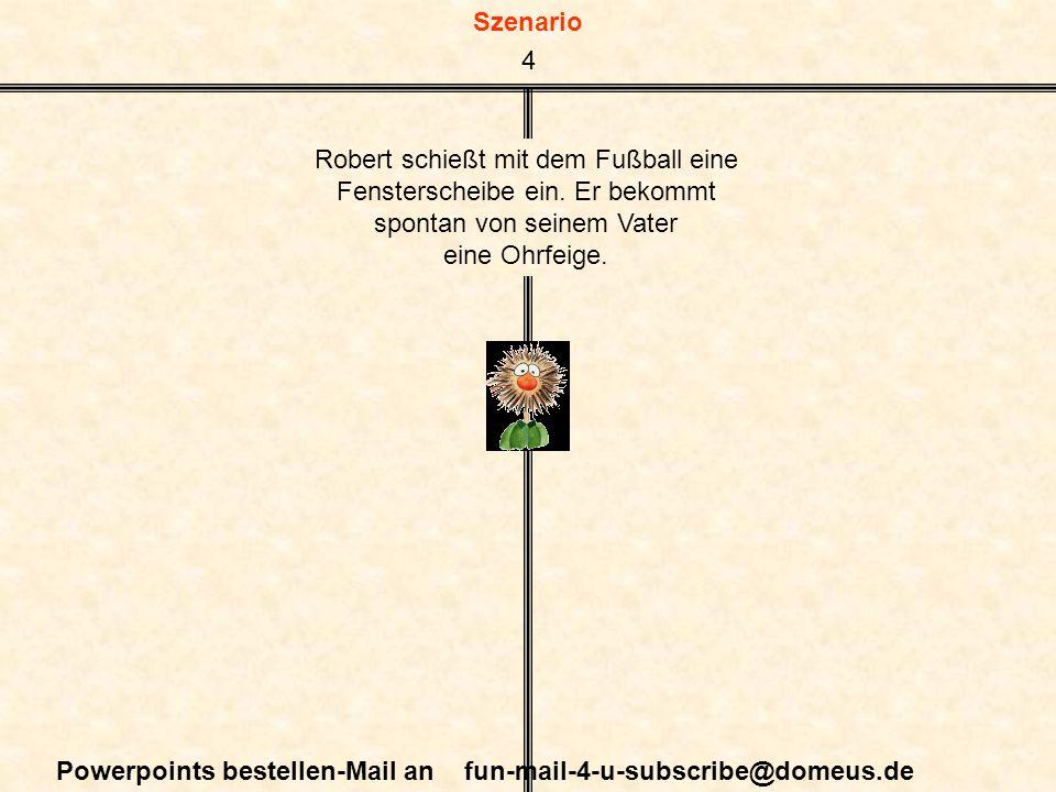 Szenario Powerpoints bestellen-Mail an fun-mail-4-u-subscribe@domeus.de Robert schießt mit dem Fußball eine Fensterscheibe ein. Er bekommt spontan von