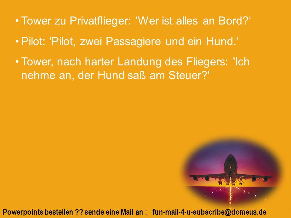 Powerpoints bestellen ?? sende eine Mail an : fun-mail-4-u-subscribe@domeus.de Tower zu Privatflieger: 'Wer ist alles an Bord? Pilot: 'Pilot, zwei Pas