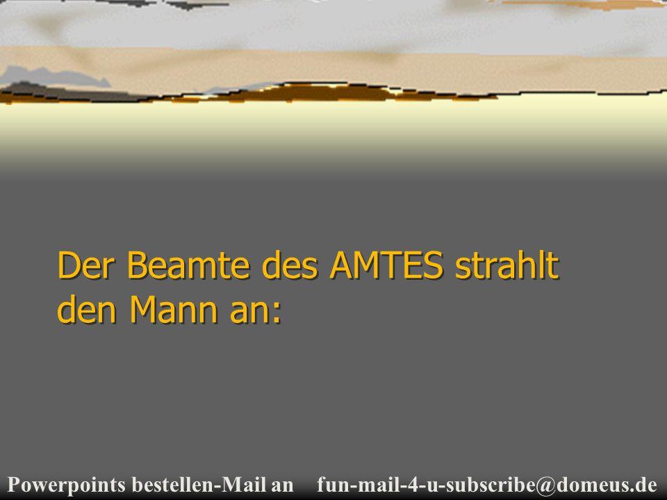 Powerpoints bestellen-Mail an fun-mail-4-u-subscribe@domeus.de Der Beamte des AMTES strahlt den Mann an: