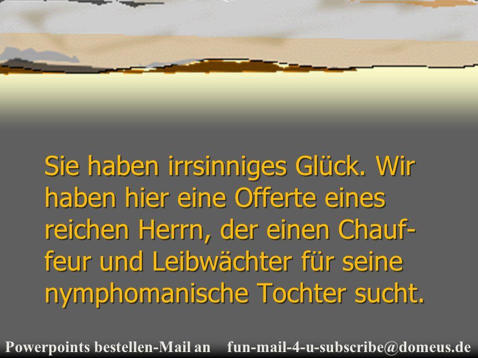Powerpoints bestellen-Mail an fun-mail-4-u-subscribe@domeus.de Sie haben irrsinniges Glück.