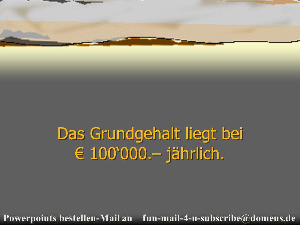Powerpoints bestellen-Mail an fun-mail-4-u-subscribe@domeus.de Das Grundgehalt liegt bei 100000.– jährlich.