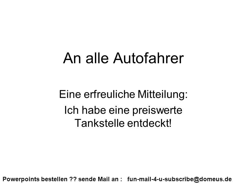 Powerpoints bestellen ?? sende Mail an : fun-mail-4-u-subscribe@domeus.de An alle Autofahrer Eine erfreuliche Mitteilung: Ich habe eine preiswerte Tan