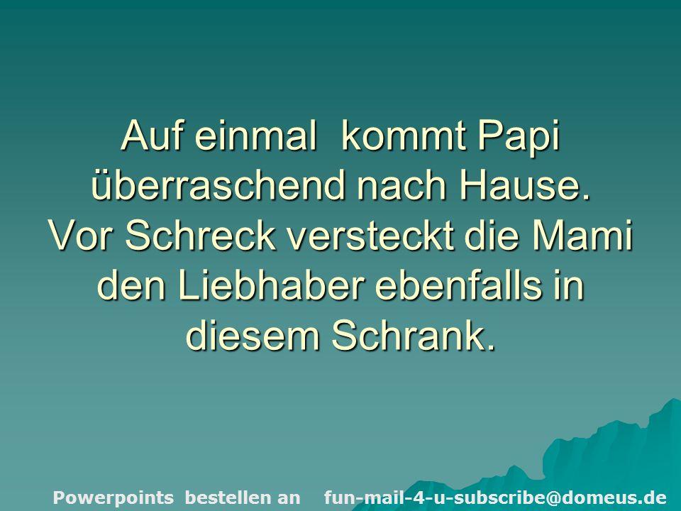 Powerpoints bestellen an fun-mail-4-u-subscribe@domeus.de Auf einmal kommt Papi überraschend nach Hause.