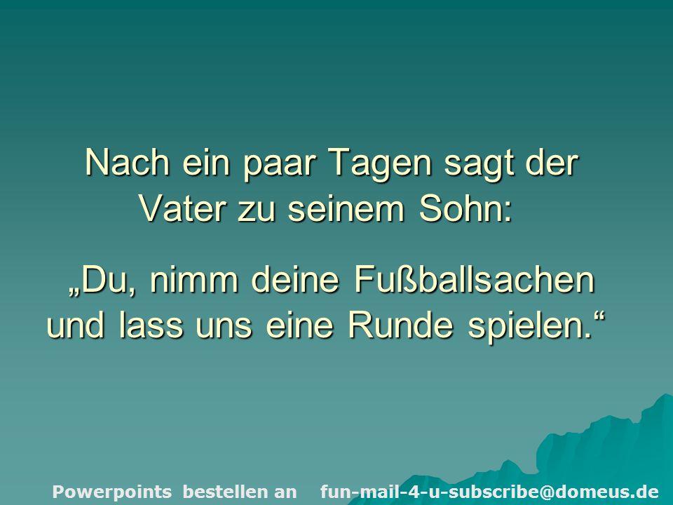 Powerpoints bestellen an fun-mail-4-u-subscribe@domeus.de Nach ein paar Tagen sagt der Vater zu seinem Sohn: Du, nimm deine Fußballsachen und lass uns eine Runde spielen.