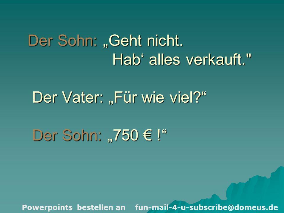 Powerpoints bestellen an fun-mail-4-u-subscribe@domeus.de Der Sohn: Geht nicht.