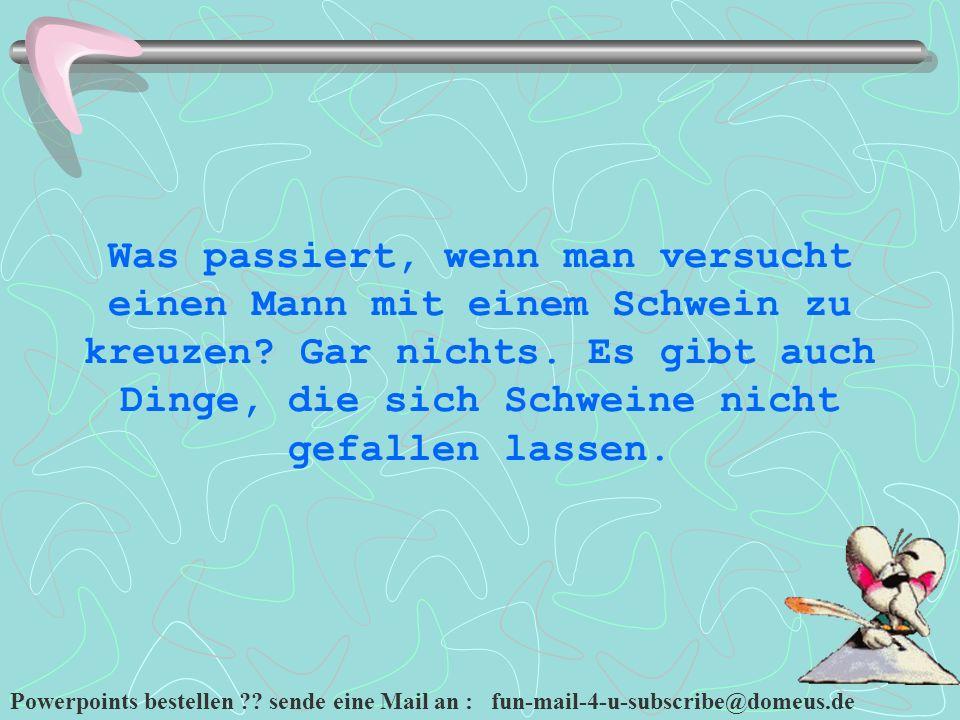 Powerpoints bestellen ?? sende eine Mail an : fun-mail-4-u-subscribe@domeus.de Was passiert, wenn man versucht einen Mann mit einem Schwein zu kreuzen