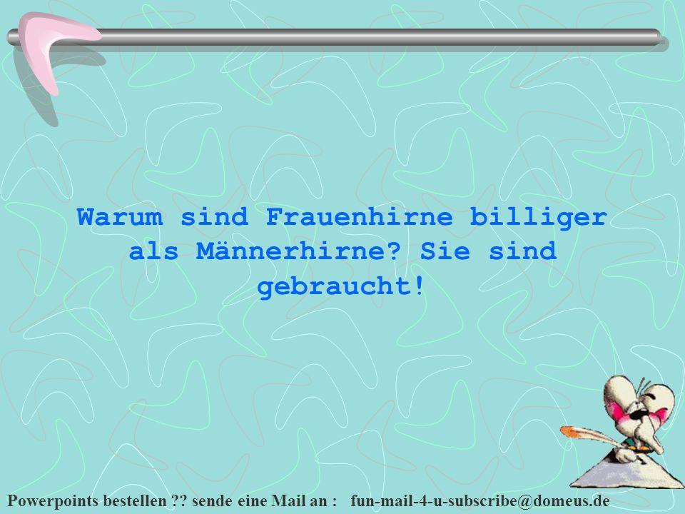 Powerpoints bestellen ?? sende eine Mail an : fun-mail-4-u-subscribe@domeus.de Warum sind Frauenhirne billiger als Männerhirne? Sie sind gebraucht!
