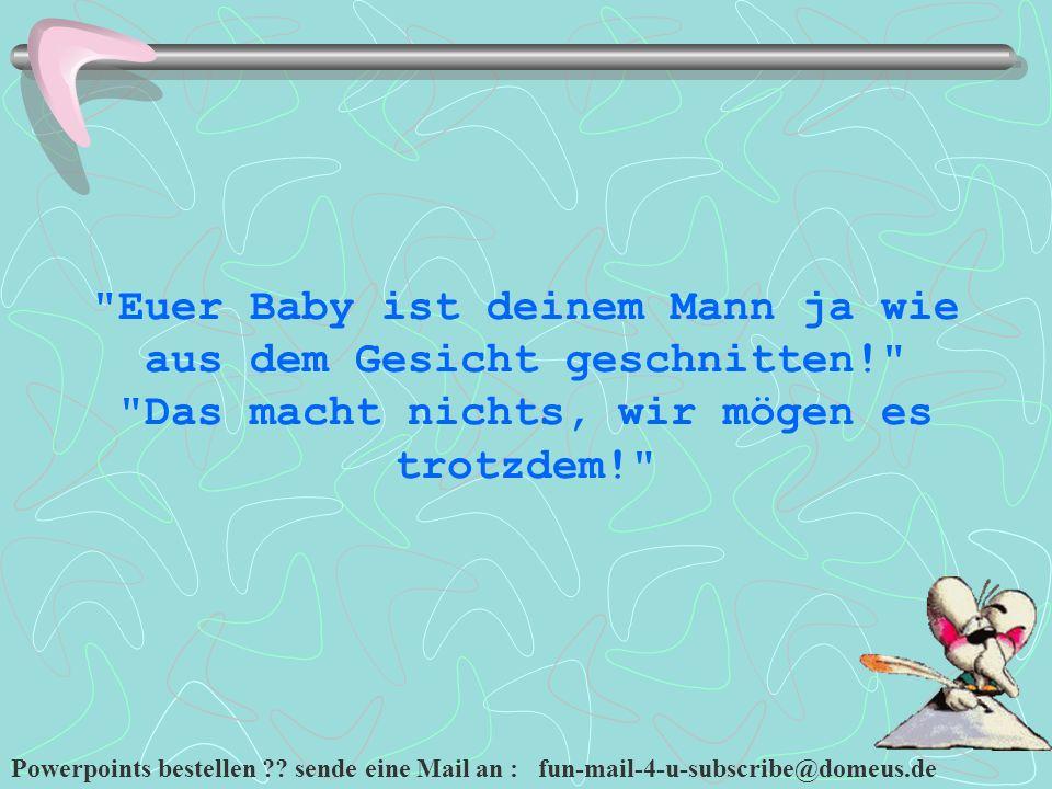 Powerpoints bestellen ?? sende eine Mail an : fun-mail-4-u-subscribe@domeus.de