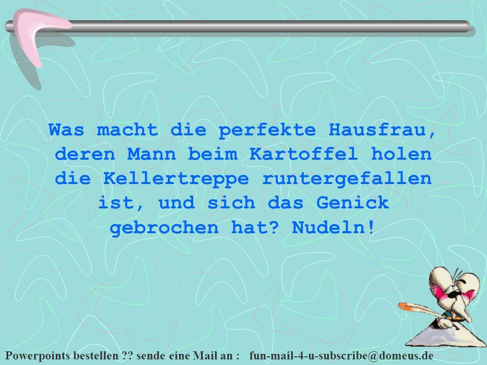 Powerpoints bestellen ?? sende eine Mail an : fun-mail-4-u-subscribe@domeus.de Was macht die perfekte Hausfrau, deren Mann beim Kartoffel holen die Ke